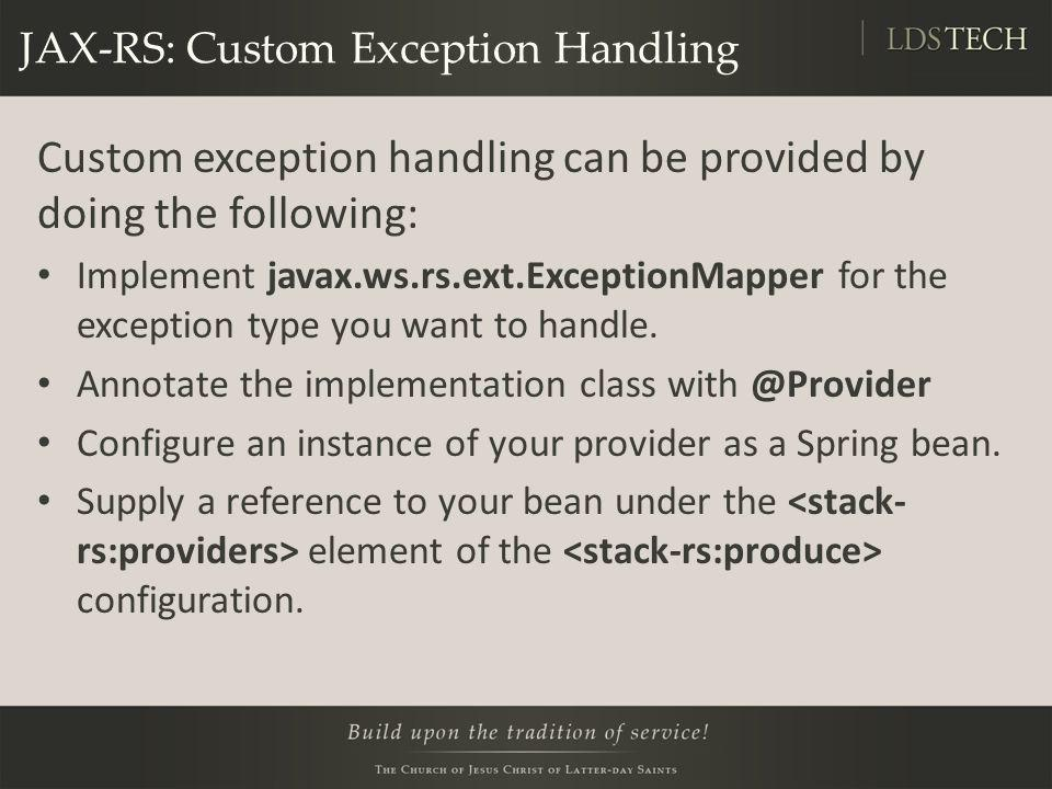 JAX-RS: Custom Exception Handling Custom exception handling can be provided by doing the following: Implement javax.ws.rs.ext.ExceptionMapper for the
