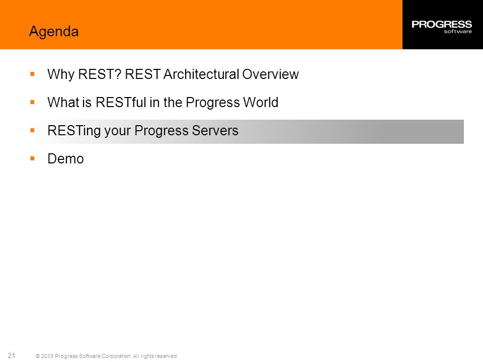 © 2013 Progress Software Corporation. All rights reserved. 21 Agenda Why REST? REST Architectural Overview What is RESTful in the Progress World RESTi