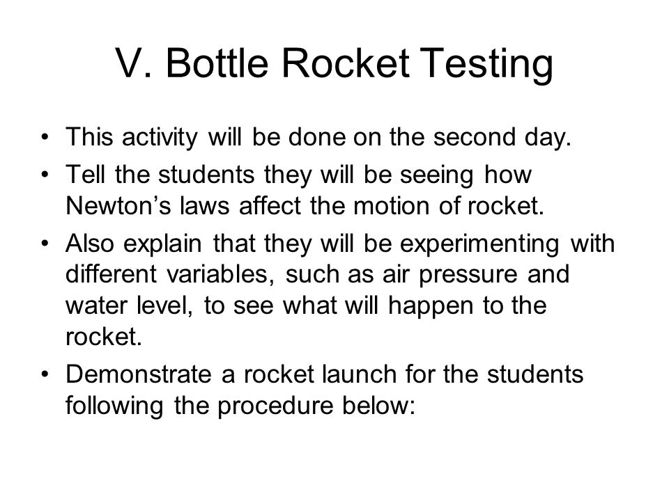 V. Bottle Rocket Testing This activity will be done on the second day. Tell the students they will be seeing how Newtons laws affect the motion of roc
