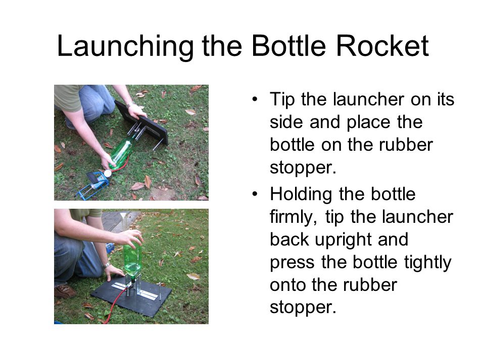Launching the Bottle Rocket Tip the launcher on its side and place the bottle on the rubber stopper. Holding the bottle firmly, tip the launcher back