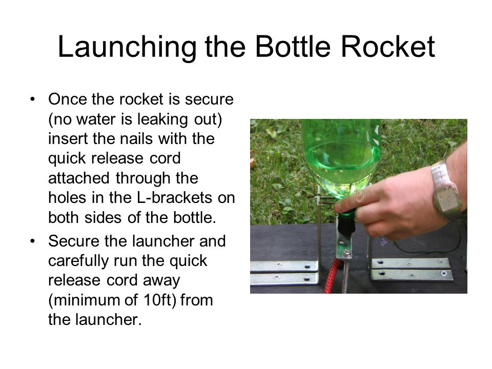 Launching the Bottle Rocket Once the rocket is secure (no water is leaking out) insert the nails with the quick release cord attached through the hole