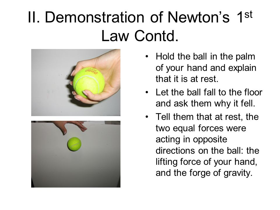 II. Demonstration of Newtons 1 st Law Contd. Hold the ball in the palm of your hand and explain that it is at rest. Let the ball fall to the floor and
