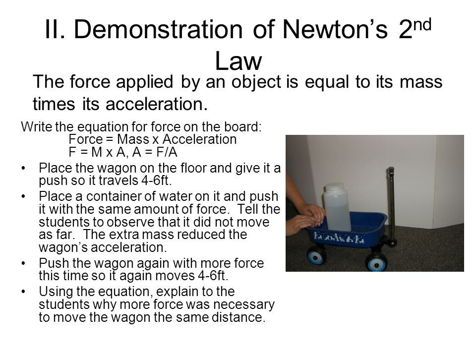 II. Demonstration of Newtons 2 nd Law Write the equation for force on the board: Force = Mass x Acceleration F = M x A, A = F/A Place the wagon on the