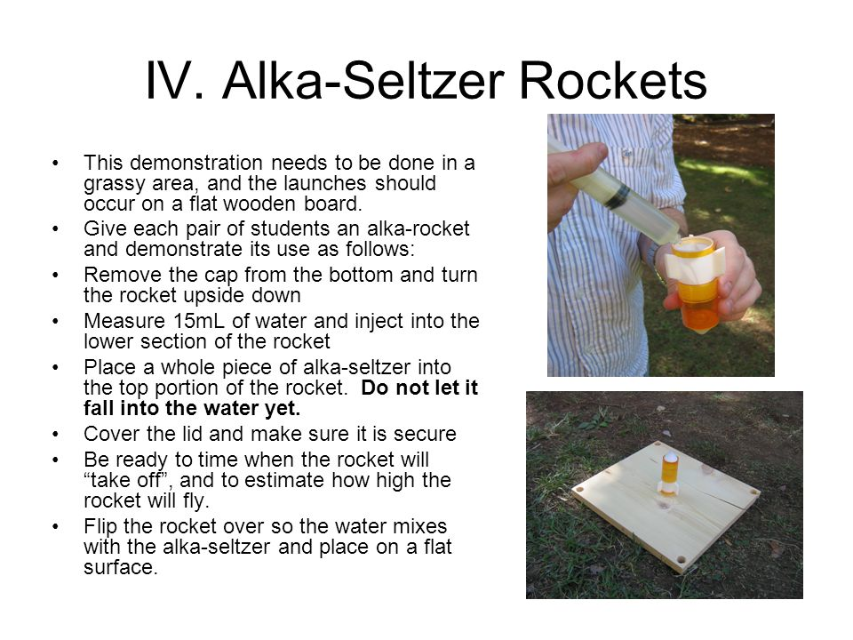 IV. Alka-Seltzer Rockets This demonstration needs to be done in a grassy area, and the launches should occur on a flat wooden board. Give each pair of