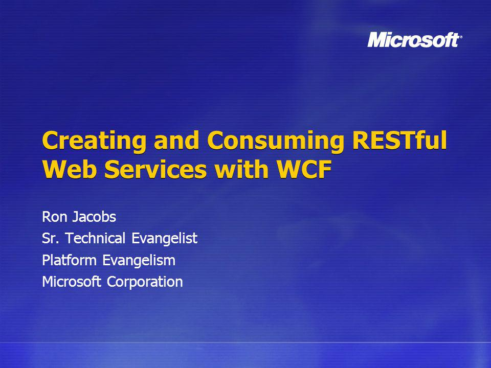 Creating and Consuming RESTful Web Services with WCF Ron Jacobs Sr. Technical Evangelist Platform Evangelism Microsoft Corporation