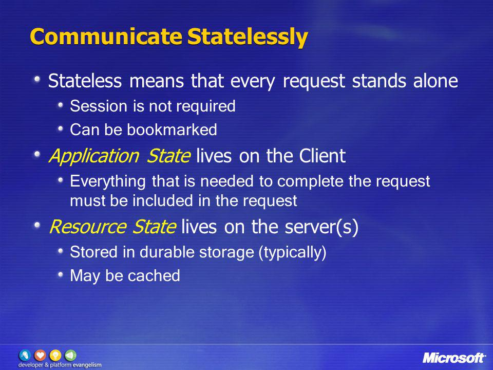 Communicate Statelessly Stateless means that every request stands alone Session is not required Can be bookmarked Application State lives on the Clien