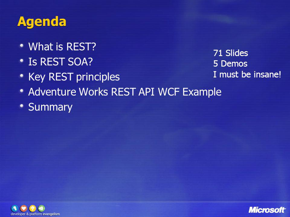 Agenda What is REST? Is REST SOA? Key REST principles Adventure Works REST API WCF Example Summary 71 Slides 5 Demos I must be insane!