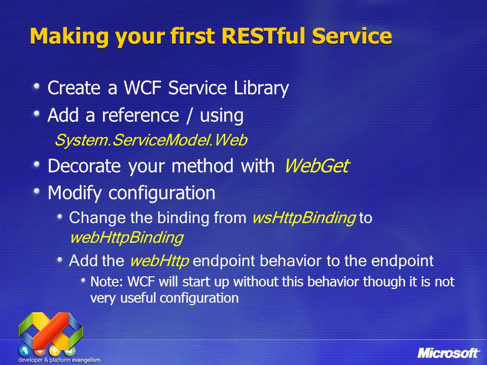 Making your first RESTful Service Create a WCF Service Library Add a reference / using System.ServiceModel.Web Decorate your method with WebGet Modify