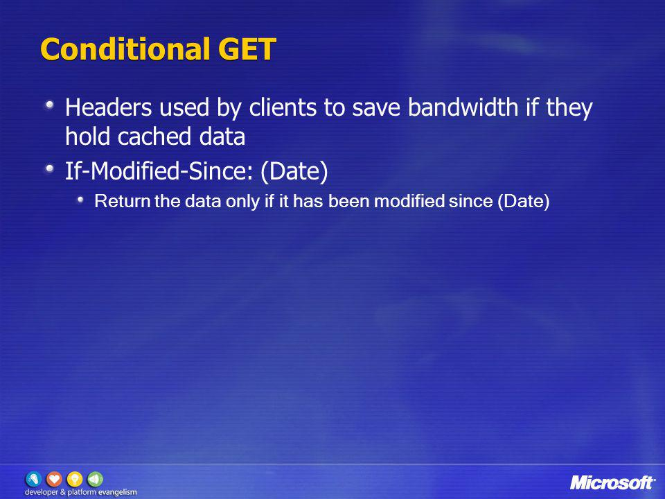 Conditional GET Headers used by clients to save bandwidth if they hold cached data If-Modified-Since: (Date) Return the data only if it has been modif