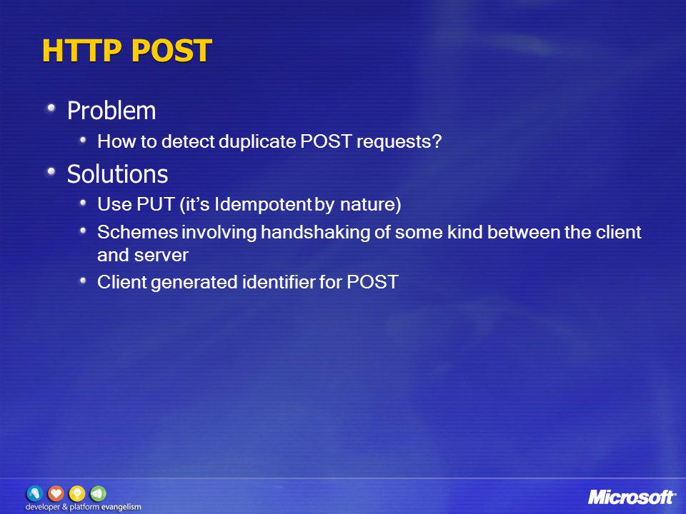 HTTP POST Problem How to detect duplicate POST requests? Solutions Use PUT (its Idempotent by nature) Schemes involving handshaking of some kind betwe