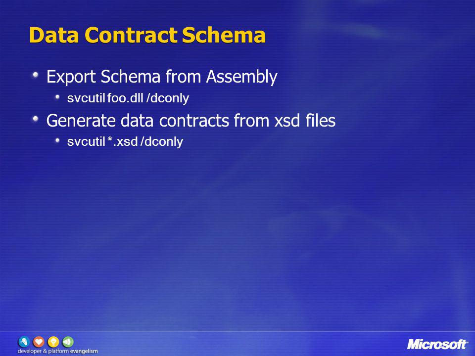 Data Contract Schema Export Schema from Assembly svcutil foo.dll /dconly Generate data contracts from xsd files svcutil *.xsd /dconly