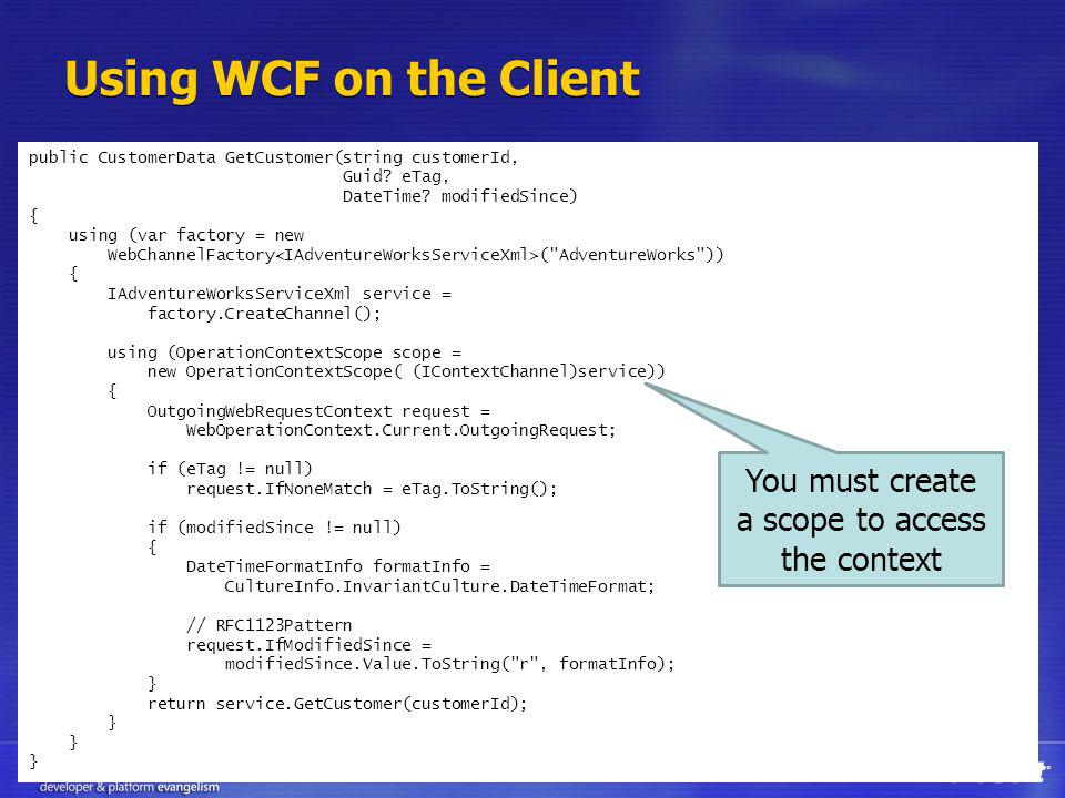 Using WCF on the Client public CustomerData GetCustomer(string customerId, Guid? eTag, DateTime? modifiedSince) { using (var factory = new WebChannelF