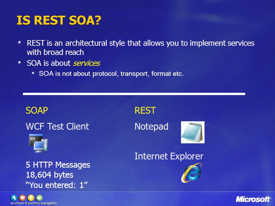 SOAPREST WCF Test ClientNotepad Internet Explorer IS REST SOA? REST is an architectural style that allows you to implement services with broad reach S