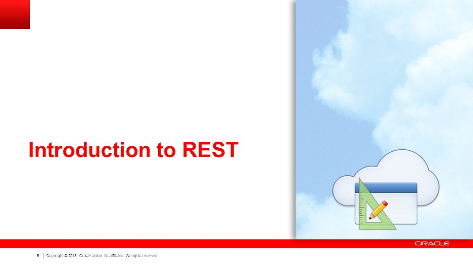5 Copyright © 2013, Oracle and/or its affiliates. All rights reserved. Introduction to REST