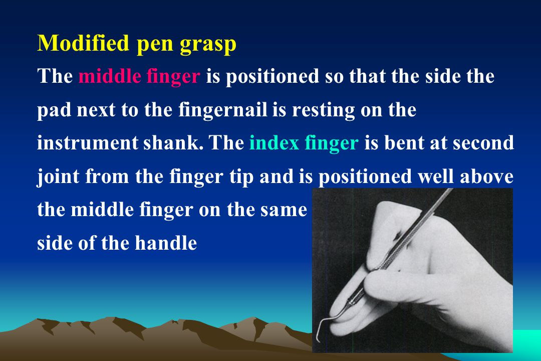Modified pen grasp The middle finger is positioned so that the side the pad next to the fingernail is resting on the instrument shank. The index finge