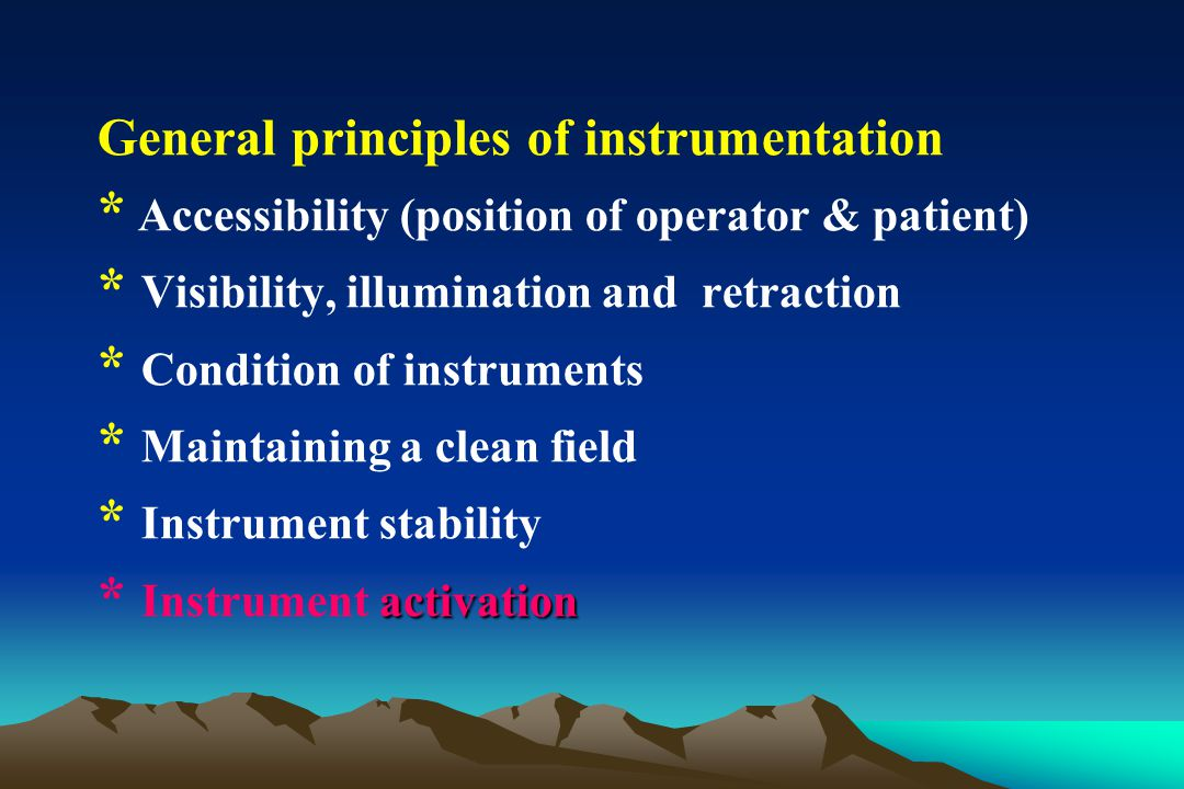 General principles of instrumentation * Accessibility (position of operator & patient) * Visibility, illumination and retraction * Condition of instru