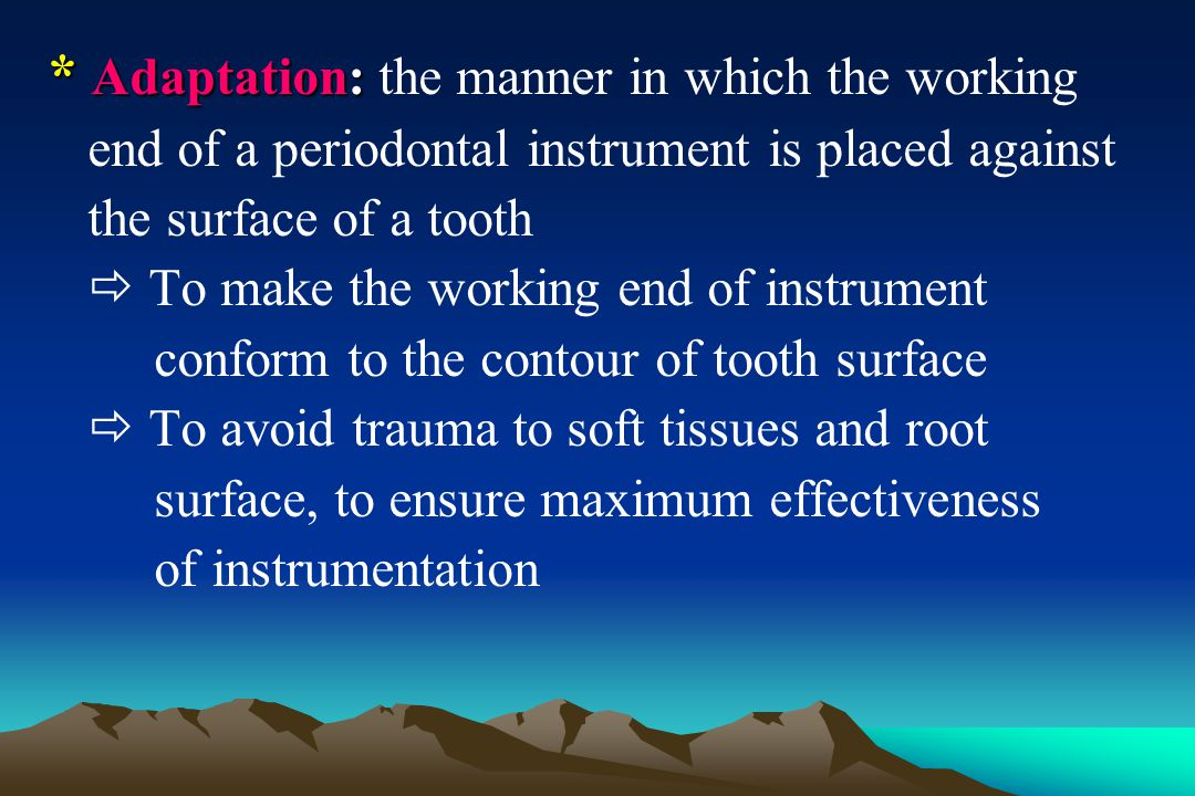 * Adaptation The lower third of the working end must be kept in constant contact with the tooth while it is moving over varying tooth contours