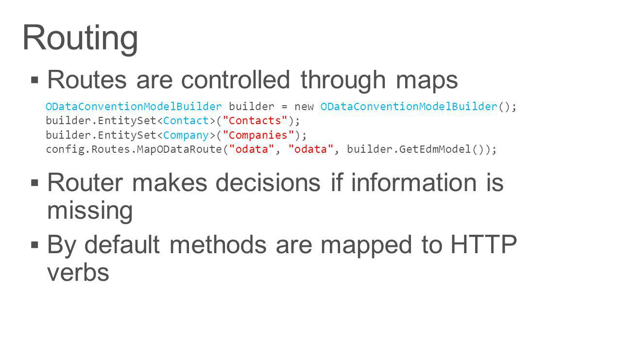 ODataConventionModelBuilder builder = new ODataConventionModelBuilder(); builder.EntitySet ( Contacts ); builder.EntitySet ( Companies ); config.Routes.MapODataRoute( odata , odata , builder.GetEdmModel());
