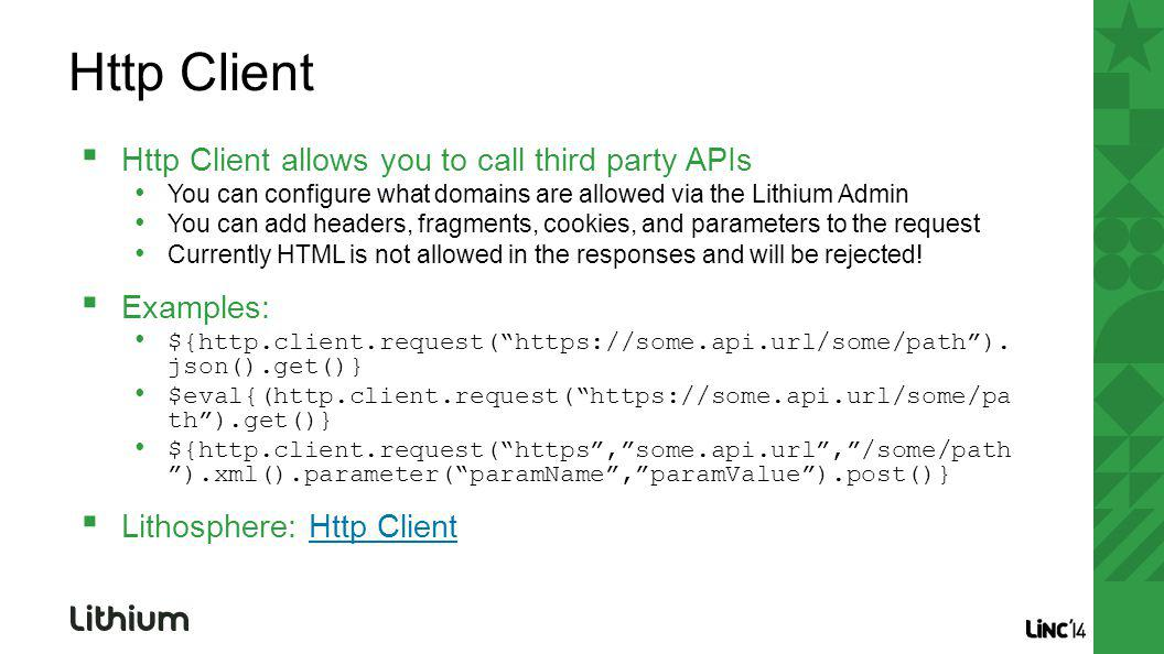 Http Client allows you to call third party APIs You can configure what domains are allowed via the Lithium Admin You can add headers, fragments, cookies, and parameters to the request Currently HTML is not allowed in the responses and will be rejected.
