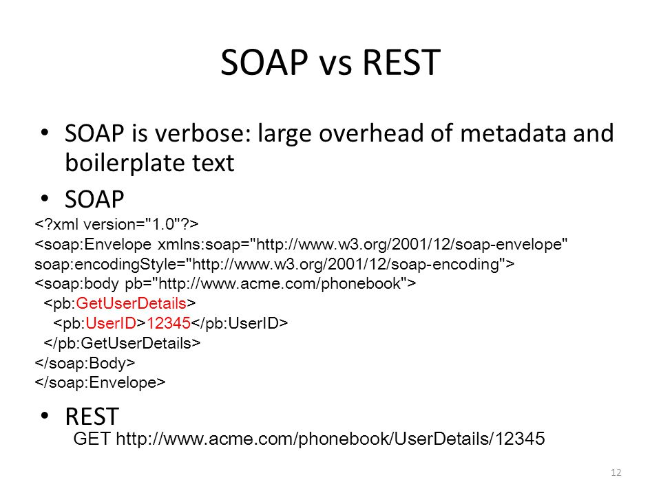 SOAP vs REST SOAP is verbose: large overhead of metadata and boilerplate text SOAP REST 12 12345 GET http://www.acme.com/phonebook/UserDetails/12345