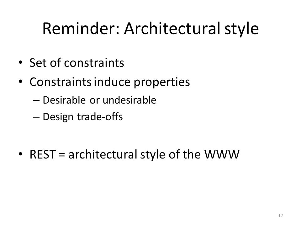 Reminder: Architectural style Set of constraints Constraints induce properties – Desirable or undesirable – Design trade-offs REST = architectural sty