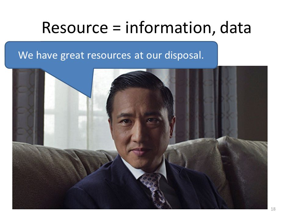 Resource = information, data 18 We have great resources at our disposal.