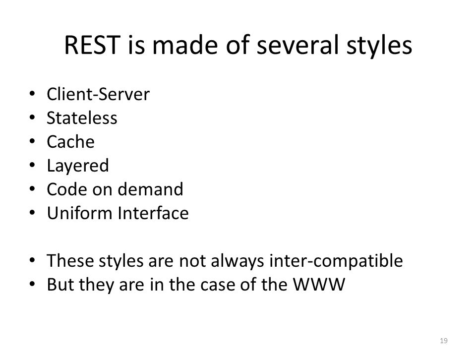 REST is made of several styles Client-Server Stateless Cache Layered Code on demand Uniform Interface These styles are not always inter-compatible But