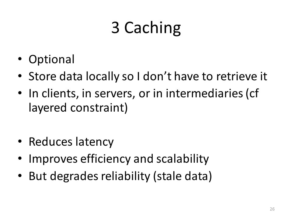3 Caching Optional Store data locally so I dont have to retrieve it In clients, in servers, or in intermediaries (cf layered constraint) Reduces laten