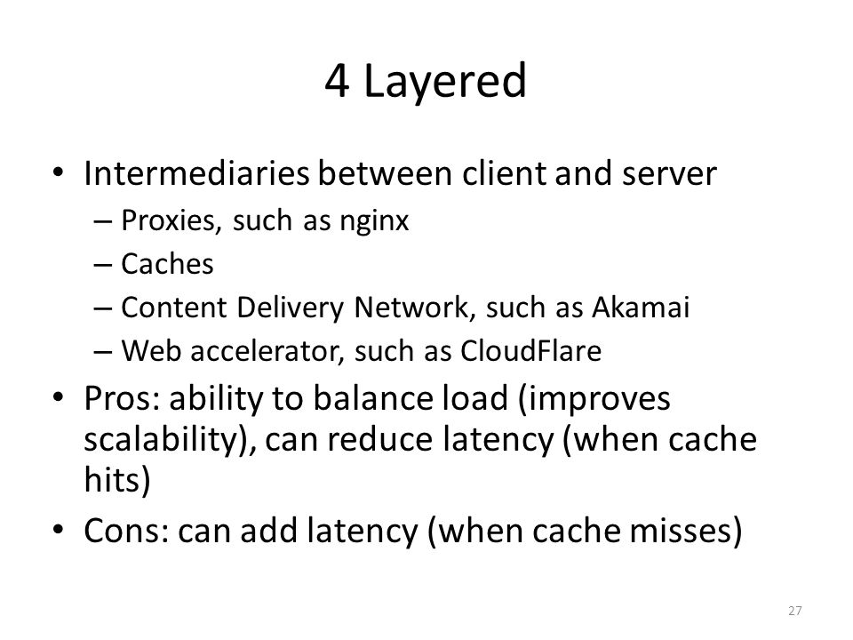 4 Layered Intermediaries between client and server – Proxies, such as nginx – Caches – Content Delivery Network, such as Akamai – Web accelerator, suc