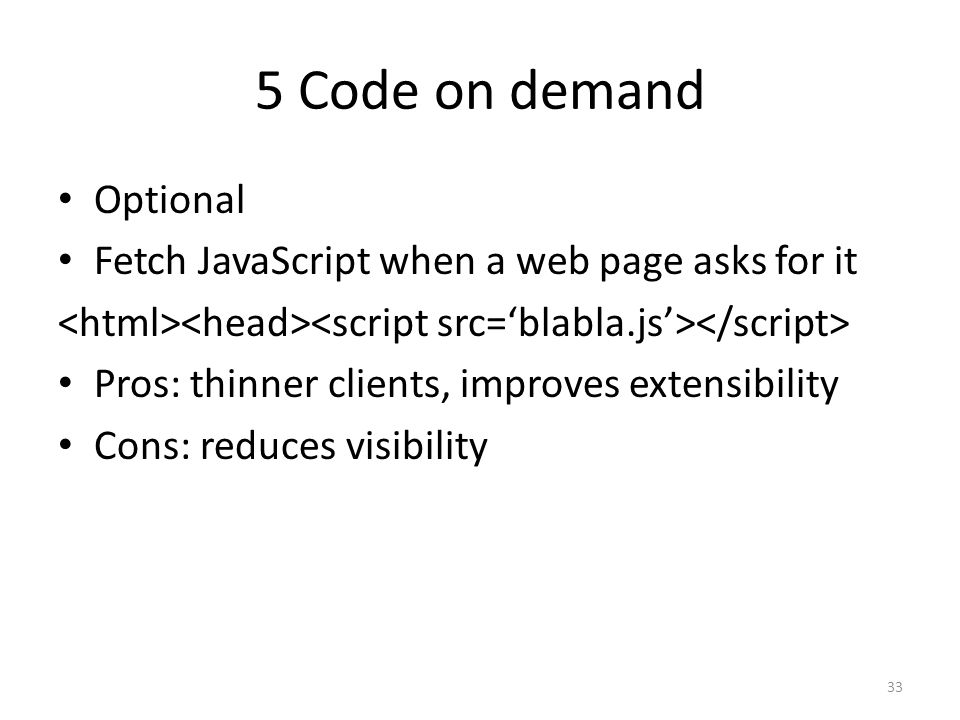 5 Code on demand Optional Fetch JavaScript when a web page asks for it Pros: thinner clients, improves extensibility Cons: reduces visibility 33