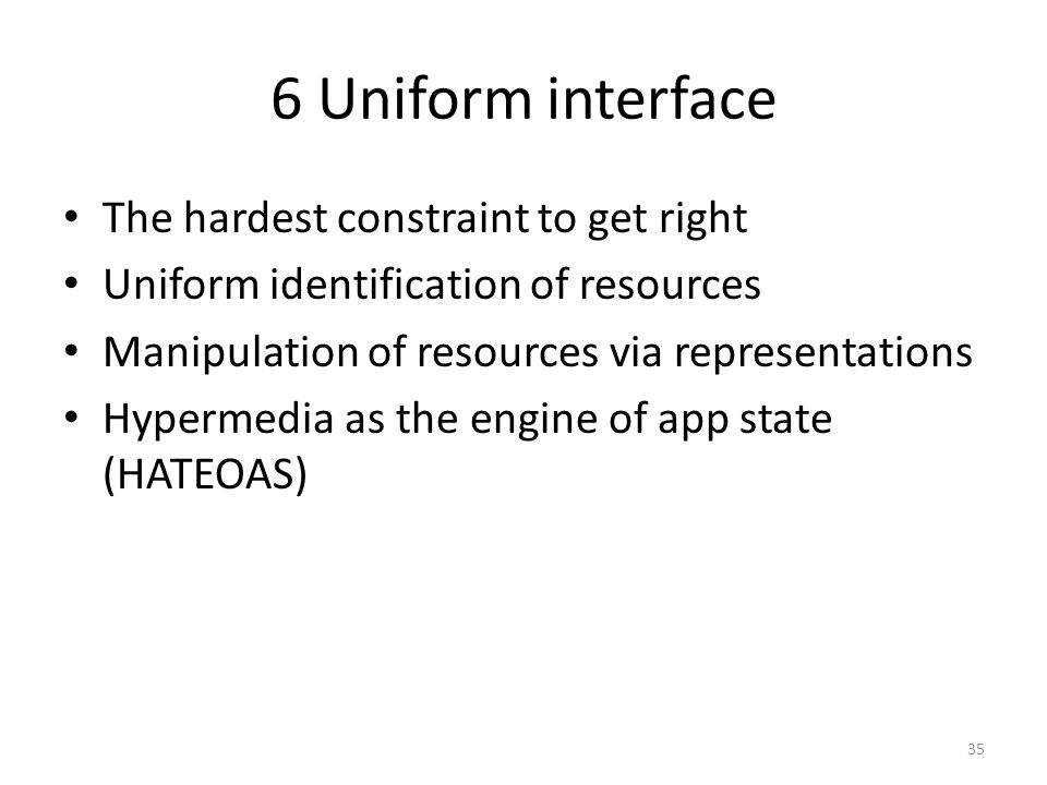 6 Uniform interface The hardest constraint to get right Uniform identification of resources Manipulation of resources via representations Hypermedia a