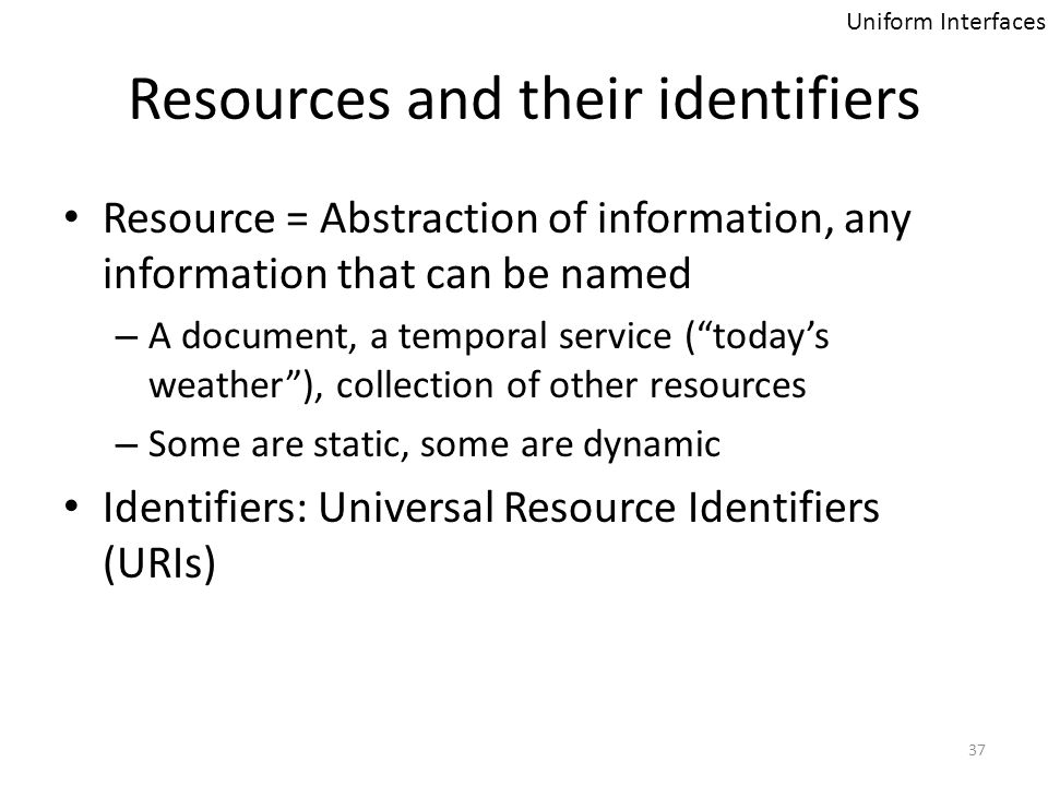 Resources and their identifiers Resource = Abstraction of information, any information that can be named – A document, a temporal service (todays weat