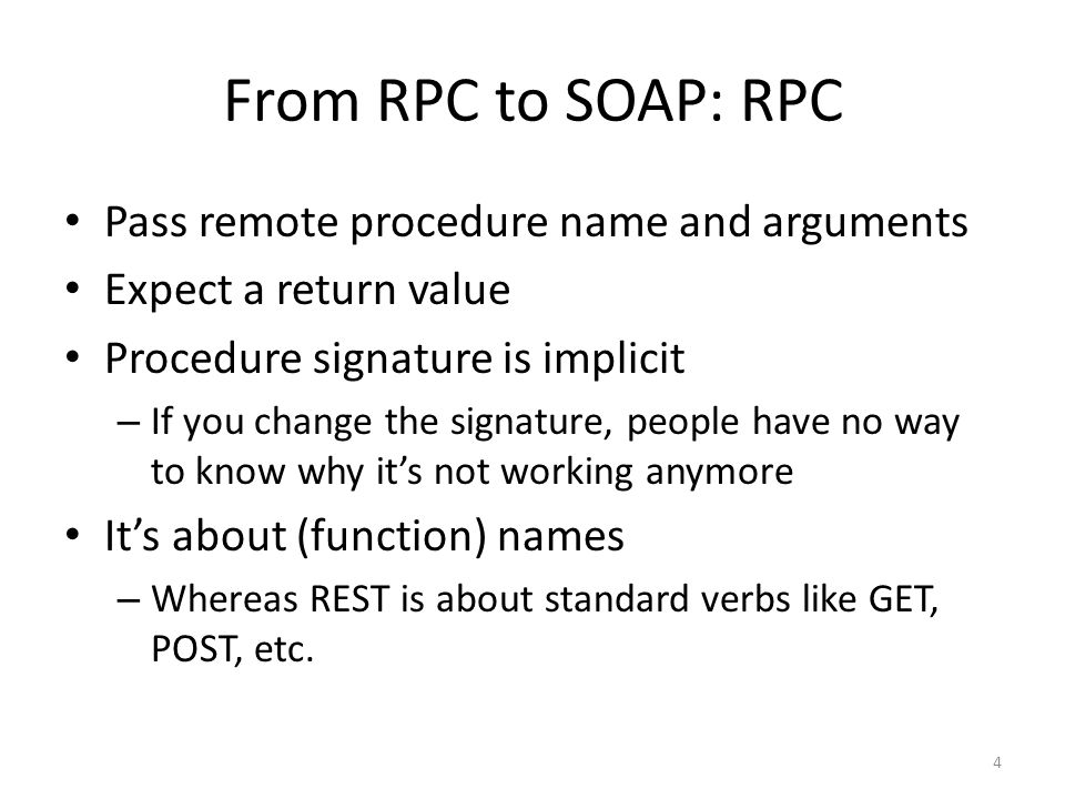 From RPC to SOAP: RPC Pass remote procedure name and arguments Expect a return value Procedure signature is implicit – If you change the signature, pe