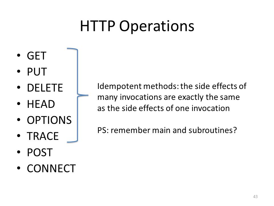 HTTP Operations GET PUT DELETE HEAD OPTIONS TRACE POST CONNECT Idempotent methods: the side effects of many invocations are exactly the same as the si