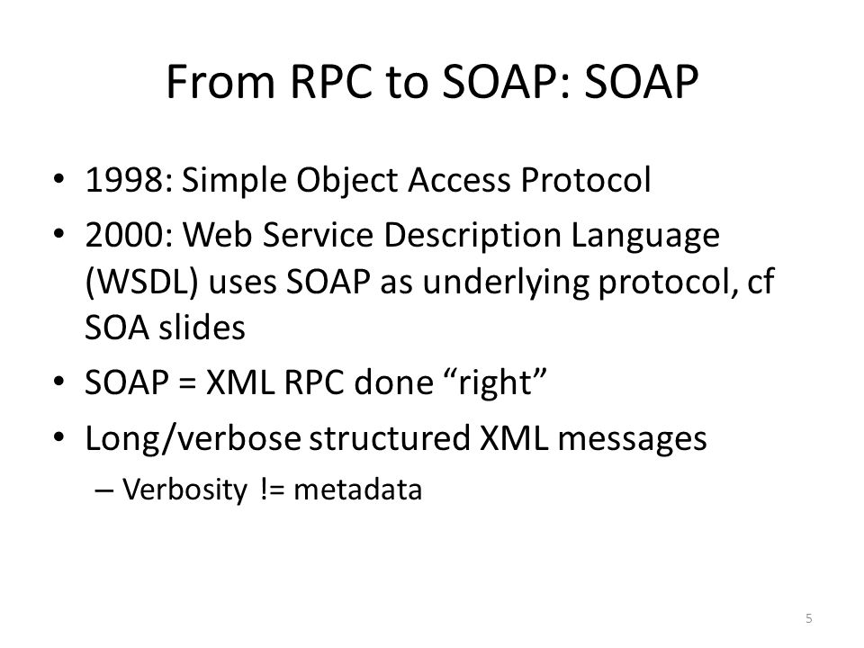 From RPC to SOAP: SOAP 1998: Simple Object Access Protocol 2000: Web Service Description Language (WSDL) uses SOAP as underlying protocol, cf SOA slid