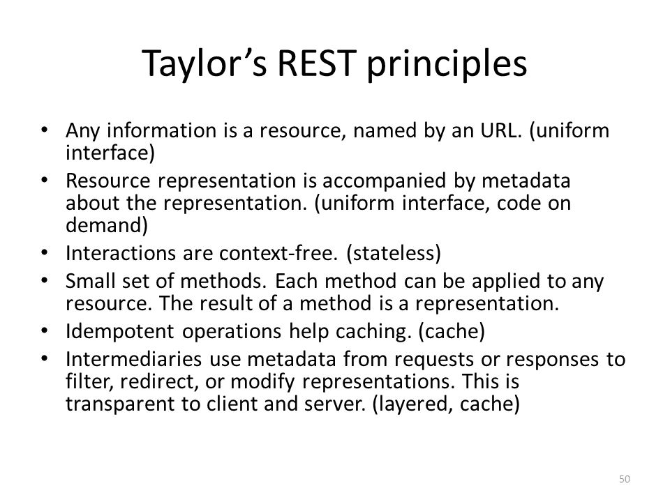 Taylors REST principles Any information is a resource, named by an URL. (uniform interface) Resource representation is accompanied by metadata about t