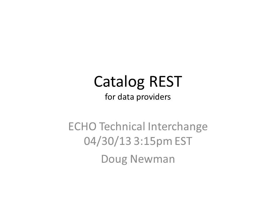 Catalog REST for data providers ECHO Technical Interchange 04/30/13 3:15pm EST Doug Newman
