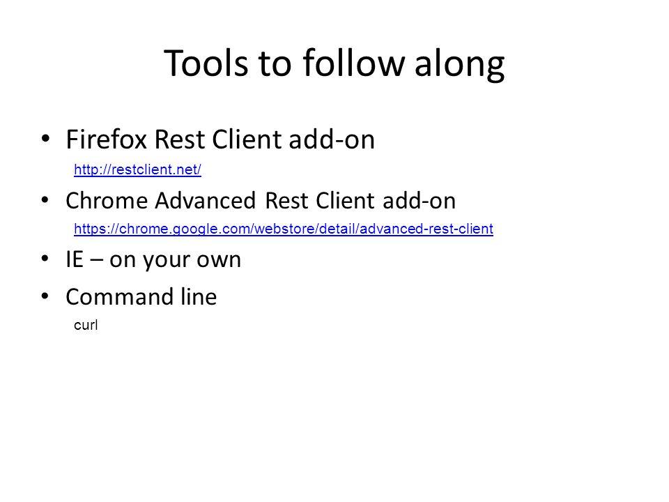 Tools to follow along Firefox Rest Client add-on http://restclient.net/ Chrome Advanced Rest Client add-on https://chrome.google.com/webstore/detail/advanced-rest-client IE – on your own Command line curl