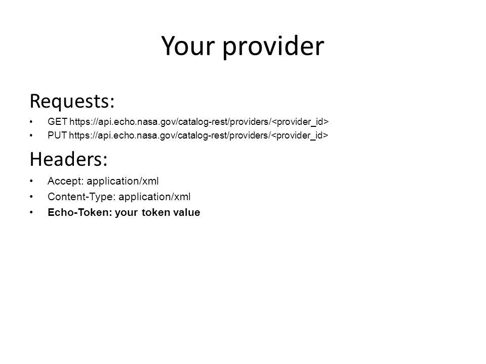 Your provider Requests: GET https://api.echo.nasa.gov/catalog-rest/providers/ PUT https://api.echo.nasa.gov/catalog-rest/providers/ Headers: Accept: application/xml Content-Type: application/xml Echo-Token: your token value