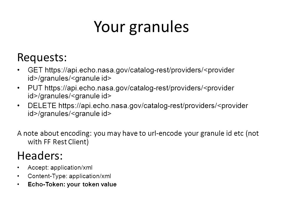 Your granules Requests: GET https://api.echo.nasa.gov/catalog-rest/providers/ /granules/ PUT https://api.echo.nasa.gov/catalog-rest/providers/ /granules/ DELETE https://api.echo.nasa.gov/catalog-rest/providers/ /granules/ A note about encoding: you may have to url-encode your granule id etc (not with FF Rest Client) Headers: Accept: application/xml Content-Type: application/xml Echo-Token: your token value