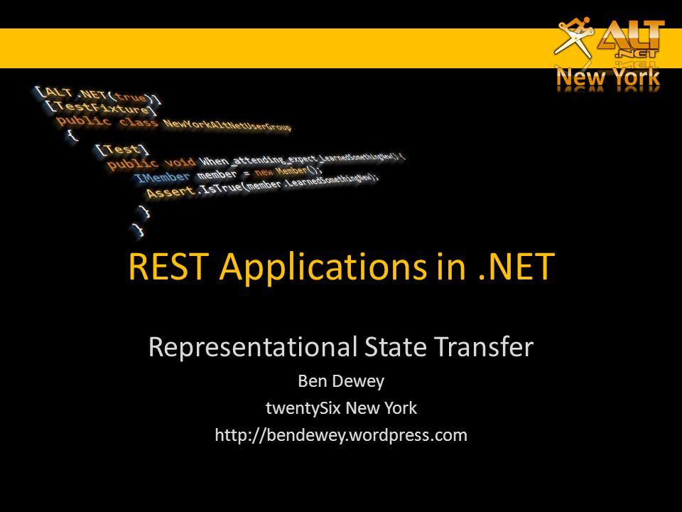REST Applications in.NET Representational State Transfer Ben Dewey twentySix New York http://bendewey.wordpress.com