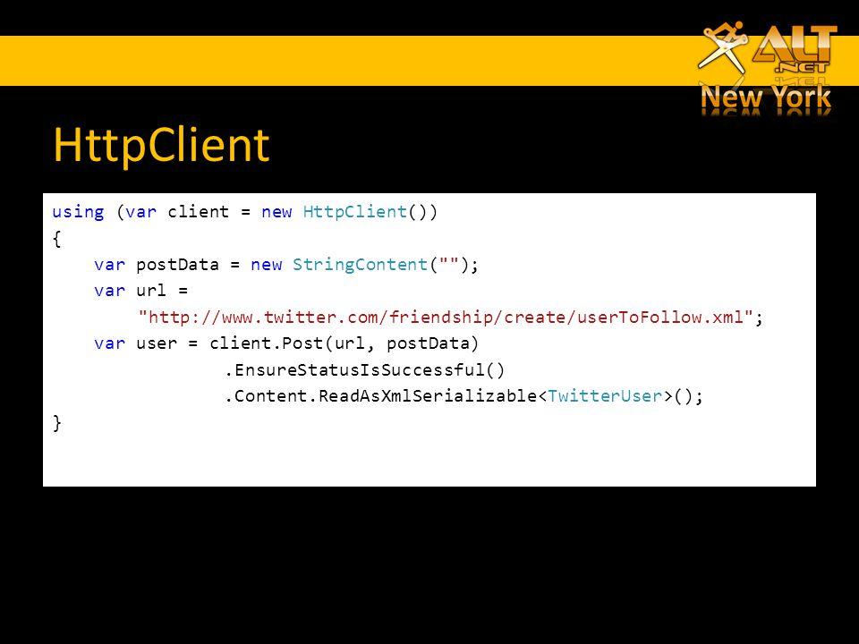 HttpClient using (var client = new HttpClient()) { var postData = new StringContent( ); var url = http://www.twitter.com/friendship/create/userToFollow.xml ; var user = client.Post(url, postData).EnsureStatusIsSuccessful().Content.ReadAsXmlSerializable (); }
