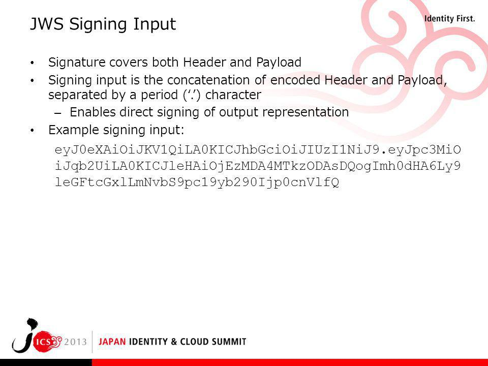 JWS Signing Input Signature covers both Header and Payload Signing input is the concatenation of encoded Header and Payload, separated by a period (.)