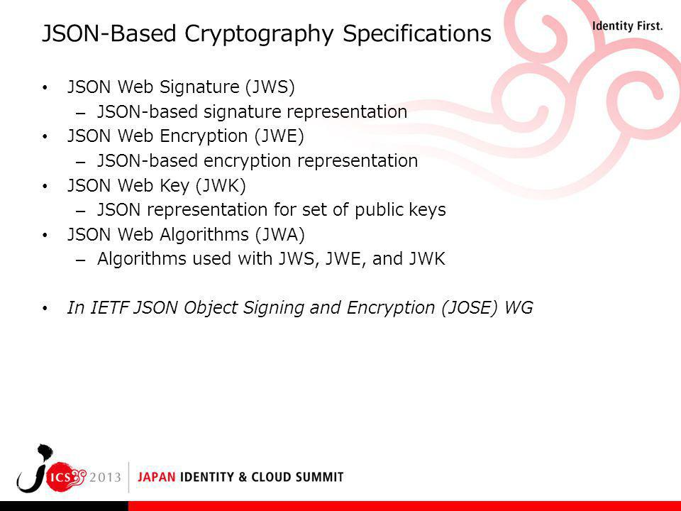 JSON-Based Cryptography Specifications JSON Web Signature (JWS) – JSON-based signature representation JSON Web Encryption (JWE) – JSON-based encryptio
