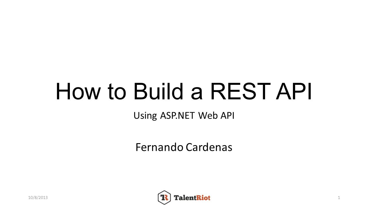 How to Build a REST API Using ASP.NET Web API Fernando Cardenas 10/8/20131