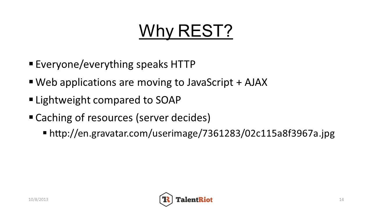 Why REST? Everyone/everything speaks HTTP Web applications are moving to JavaScript + AJAX Lightweight compared to SOAP Caching of resources (server d
