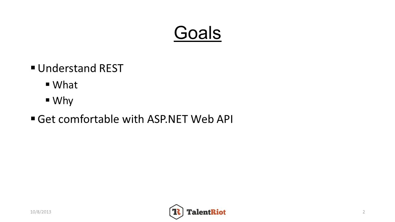 Goals Understand REST What Why Get comfortable with ASP.NET Web API 10/8/20132