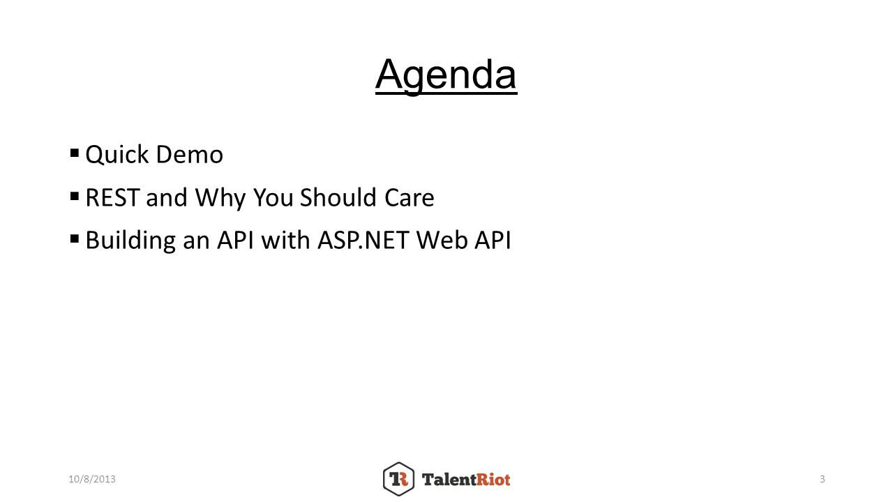 Agenda Quick Demo REST and Why You Should Care Building an API with ASP.NET Web API 10/8/20133