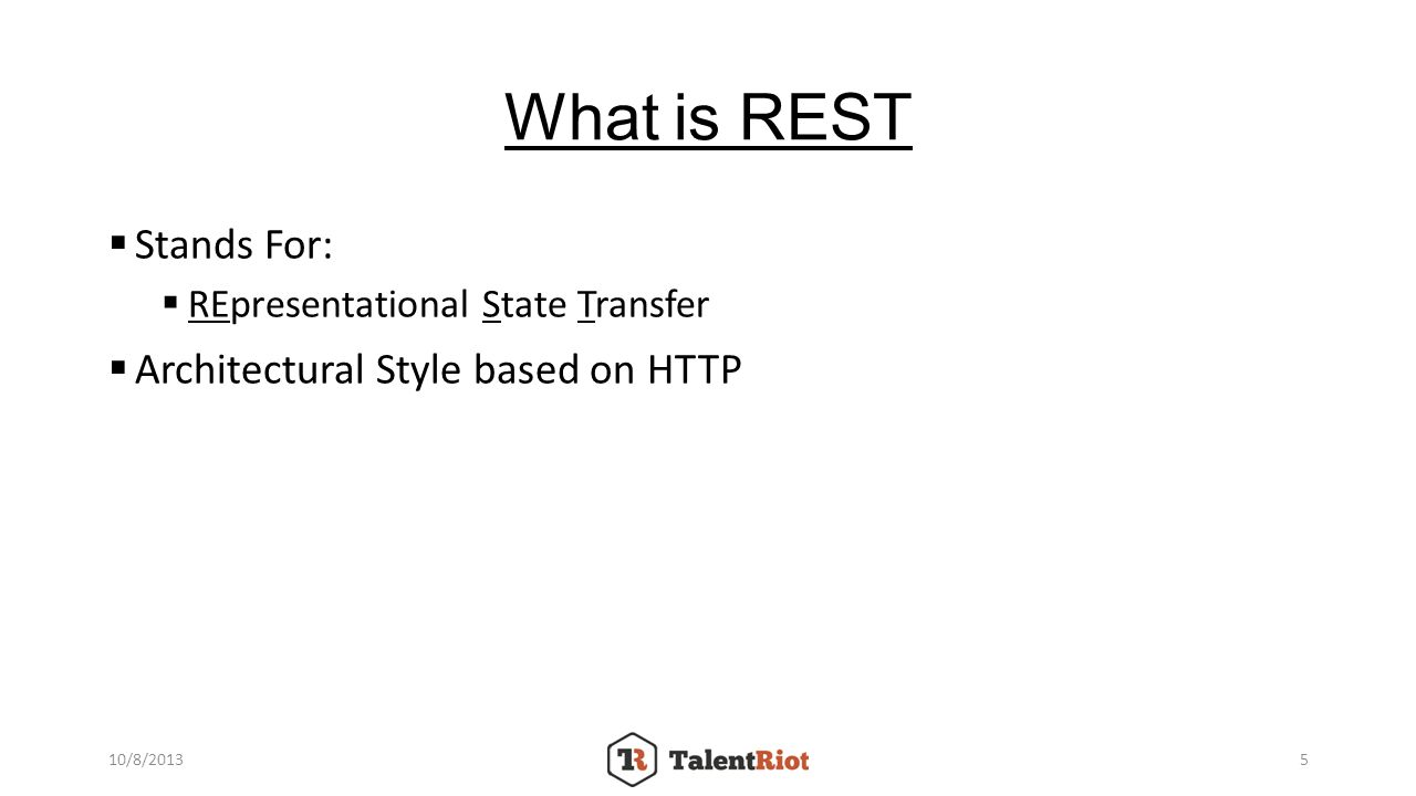 What is REST Stands For: REpresentational State Transfer Architectural Style based on HTTP 10/8/20135