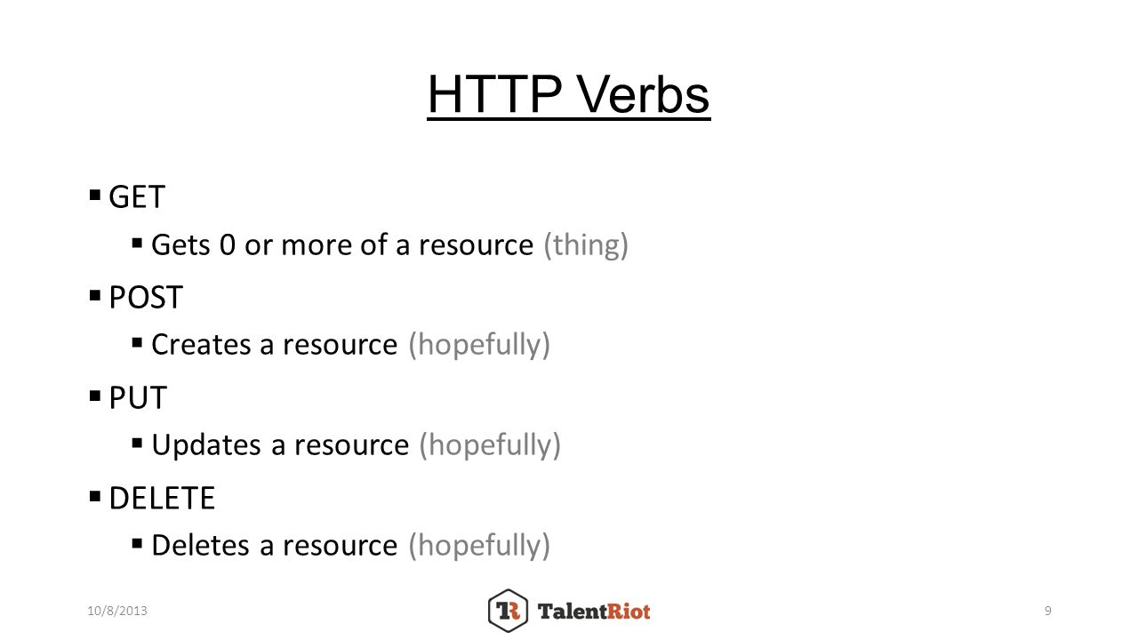 HTTP Verbs GET Gets 0 or more of a resource (thing) POST Creates a resource (hopefully) PUT Updates a resource (hopefully) DELETE Deletes a resource (hopefully) 10/8/20139